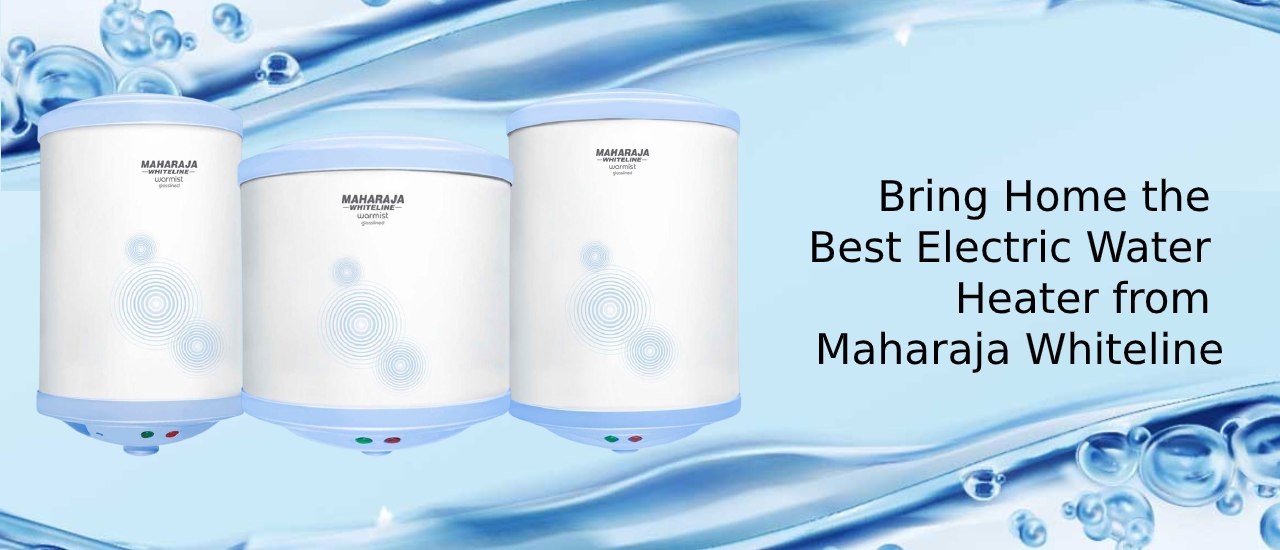 Bring Home the Best Electric Water Heater from Maharaja Whiteline
